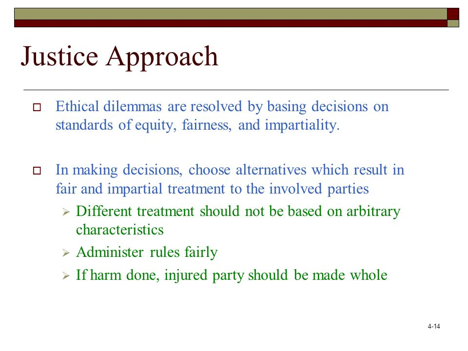Justice Approach Ethical dilemmas are resolved by basing decisions on standards of equity, fairness, and impartiality.