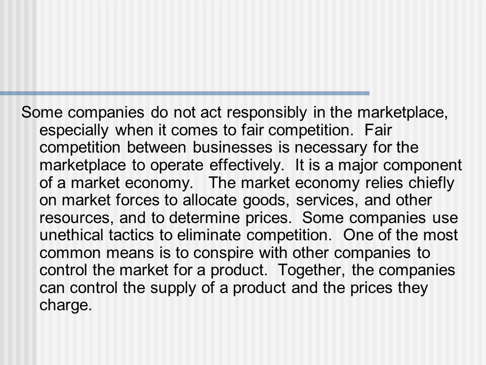 Some companies do not act responsibly in the marketplace, especially when it comes to fair competition.