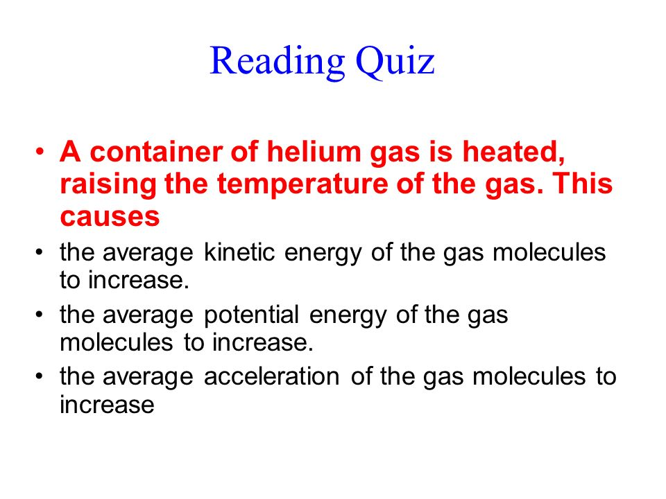 Reading Quiz A container of helium gas is heated, raising the temperature of the gas. This causes.