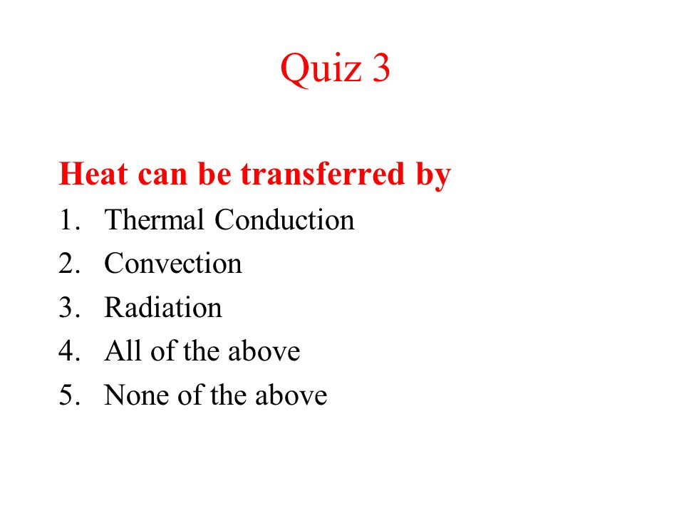 Quiz 3 Heat can be transferred by Thermal Conduction Convection