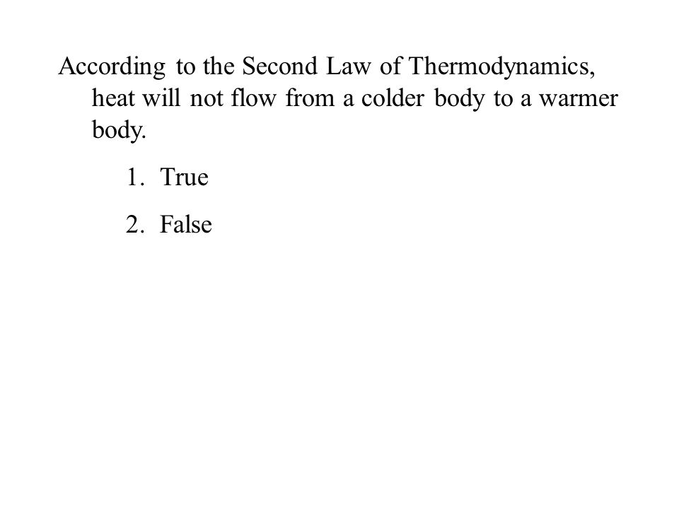 According to the Second Law of Thermodynamics, heat will not flow from a colder body to a warmer body.