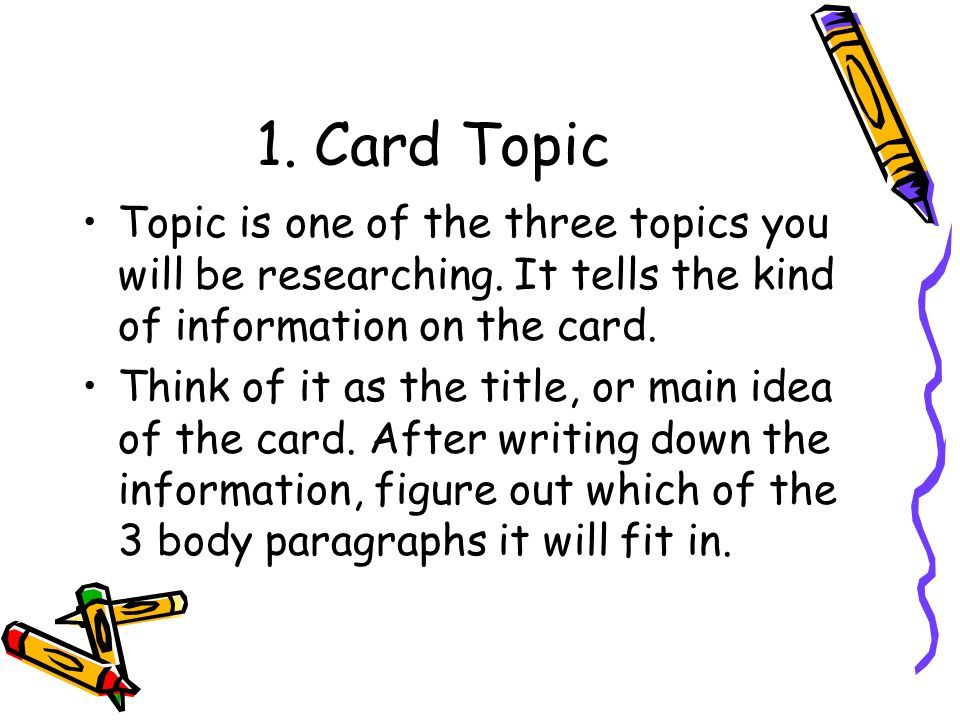 1. Card Topic Topic is one of the three topics you will be researching. It tells the kind of information on the card.