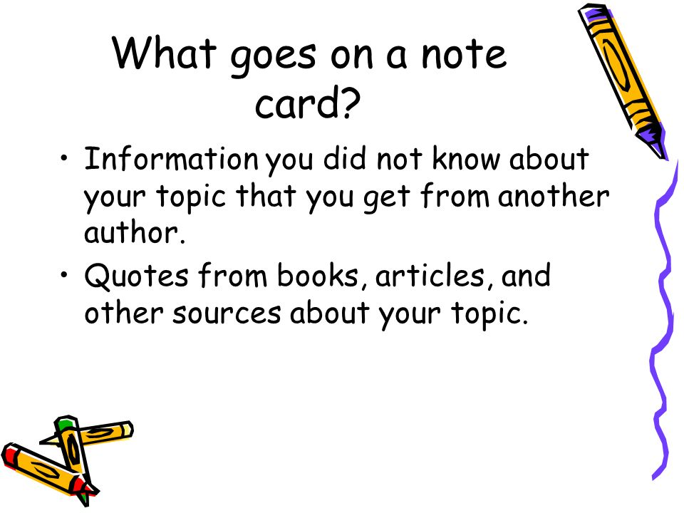 What goes on a note card Information you did not know about your topic that you get from another author.