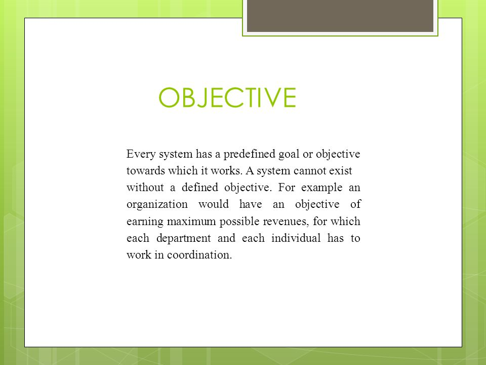 OBJECTIVE Every system has a predefined goal or objective towards which it works. A system cannot exist.