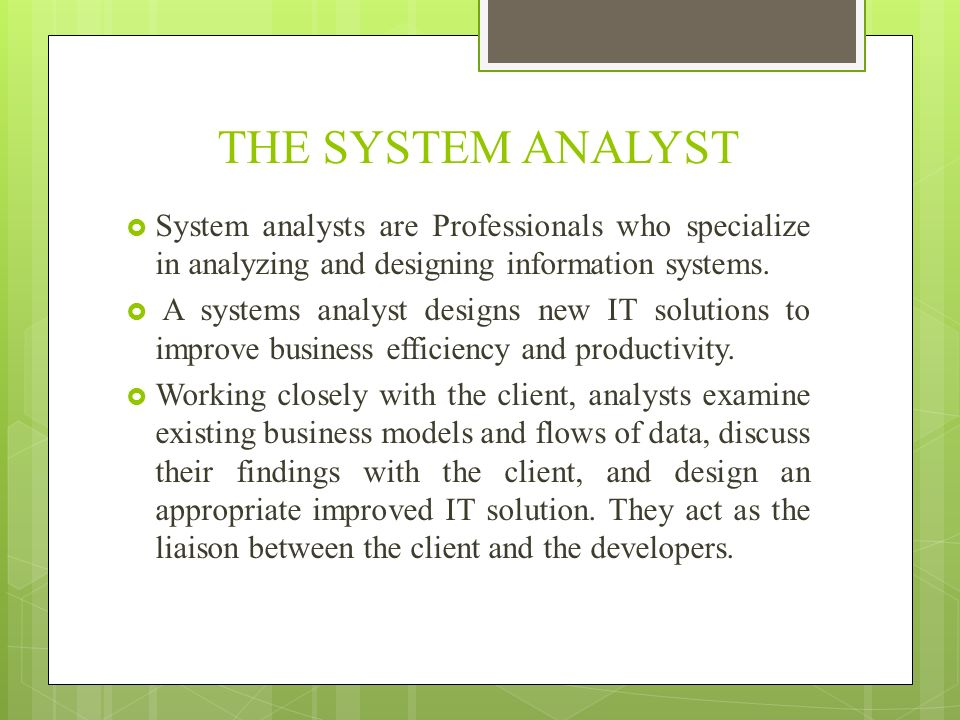 THE SYSTEM ANALYST System analysts are Professionals who specialize in analyzing and designing information systems.