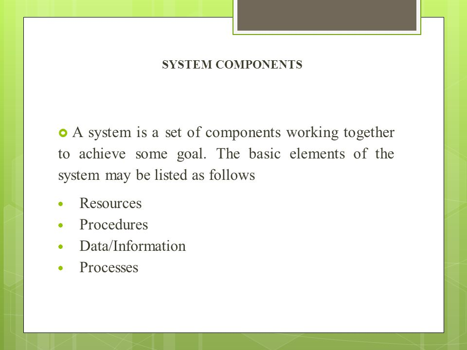 SYSTEM COMPONENTS A system is a set of components working together to achieve some goal. The basic elements of the system may be listed as follows.
