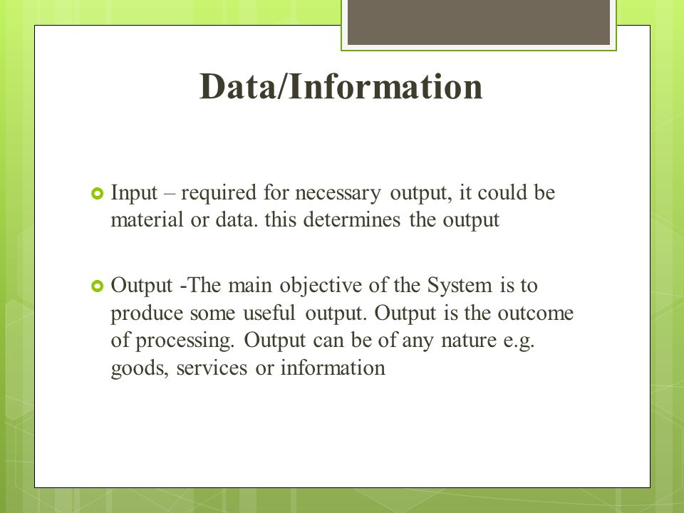 Data/Information Input – required for necessary output, it could be material or data. this determines the output.