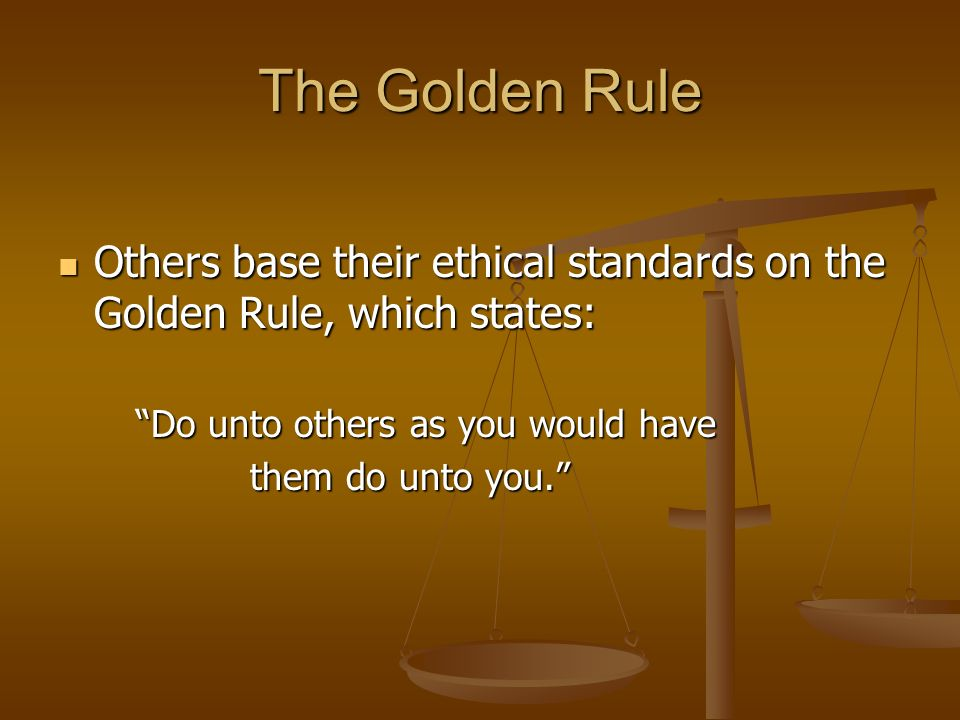 The Golden Rule Others base their ethical standards on the Golden Rule, which states: Do unto others as you would have.