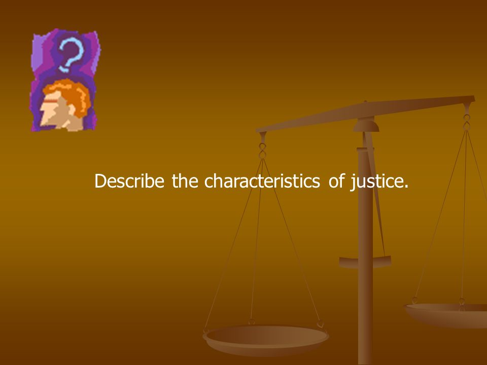 Describe the characteristics of justice.
