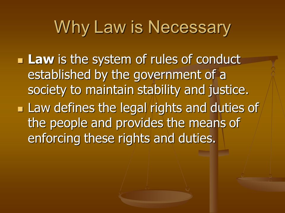 Why Law is Necessary Law is the system of rules of conduct established by the government of a society to maintain stability and justice.