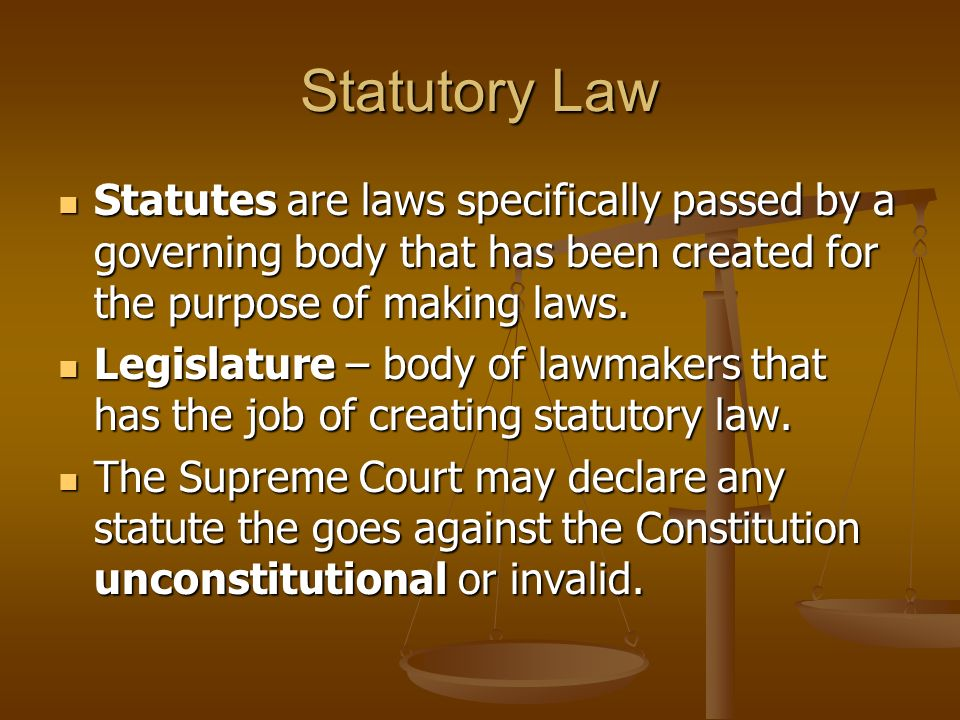 Statutory Law Statutes are laws specifically passed by a governing body that has been created for the purpose of making laws.