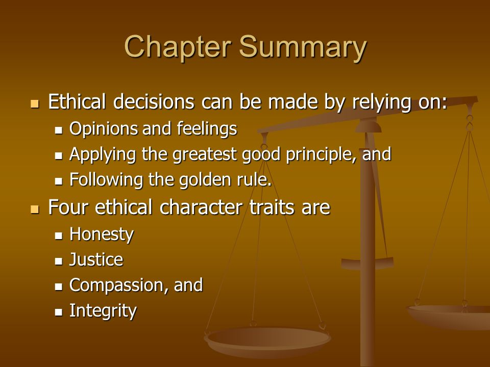 Chapter Summary Ethical decisions can be made by relying on: