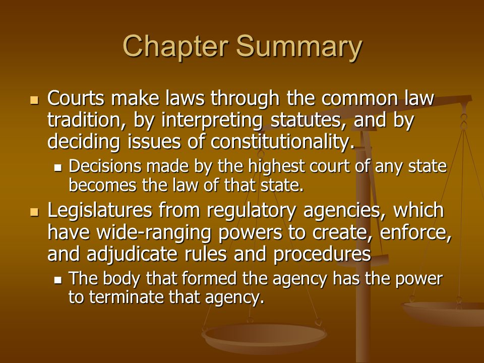 Chapter Summary Courts make laws through the common law tradition, by interpreting statutes, and by deciding issues of constitutionality.