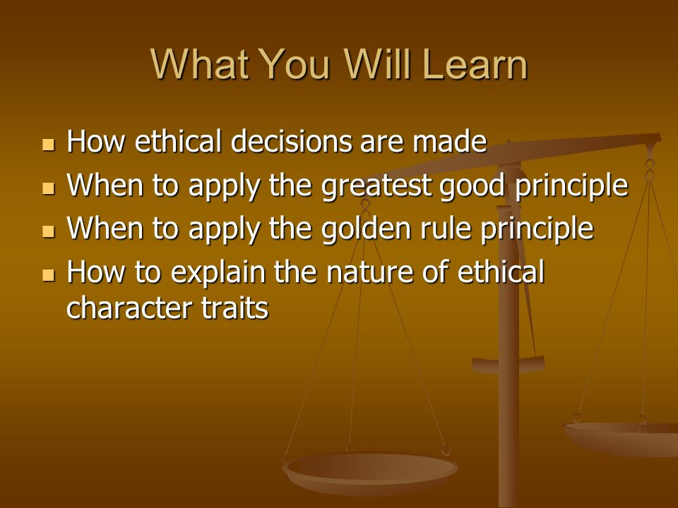 What You Will Learn How ethical decisions are made