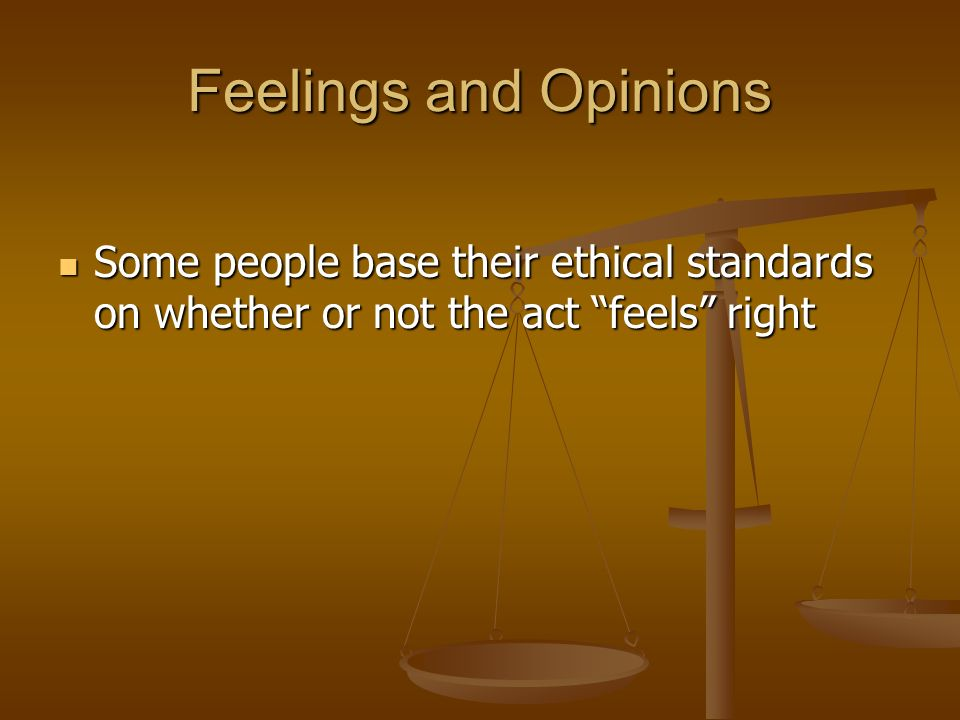 Feelings and Opinions Some people base their ethical standards on whether or not the act feels right.