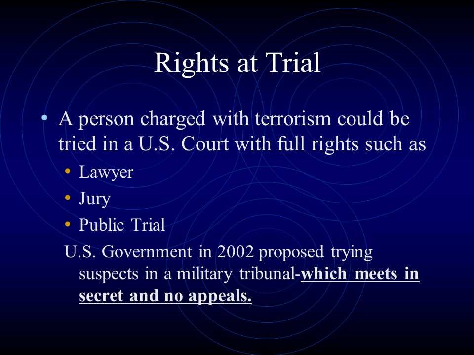 Rights at Trial A person charged with terrorism could be tried in a U.S. Court with full rights such as.