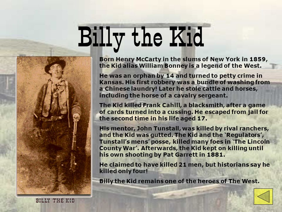 Billy the Kid Born Henry McCarty in the slums of New York in 1859, the Kid alias William Bonney is a legend of the West.