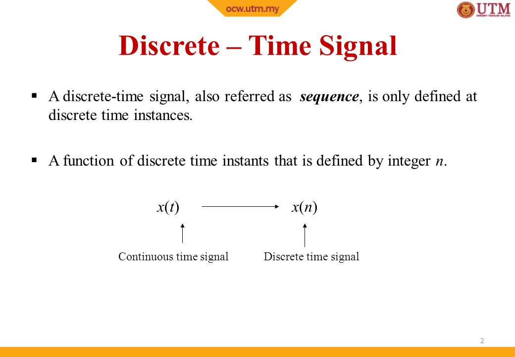Discrete – Time Signal A discrete-time signal, also referred as sequence, is only defined at discrete time instances.