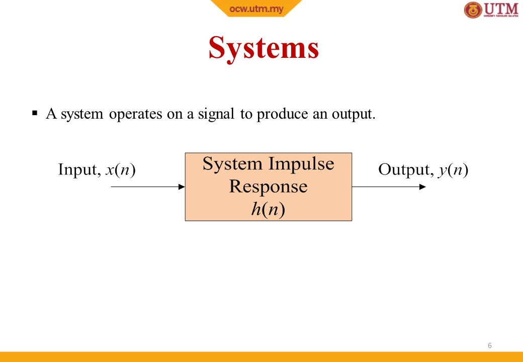 Systems A system operates on a signal to produce an output.