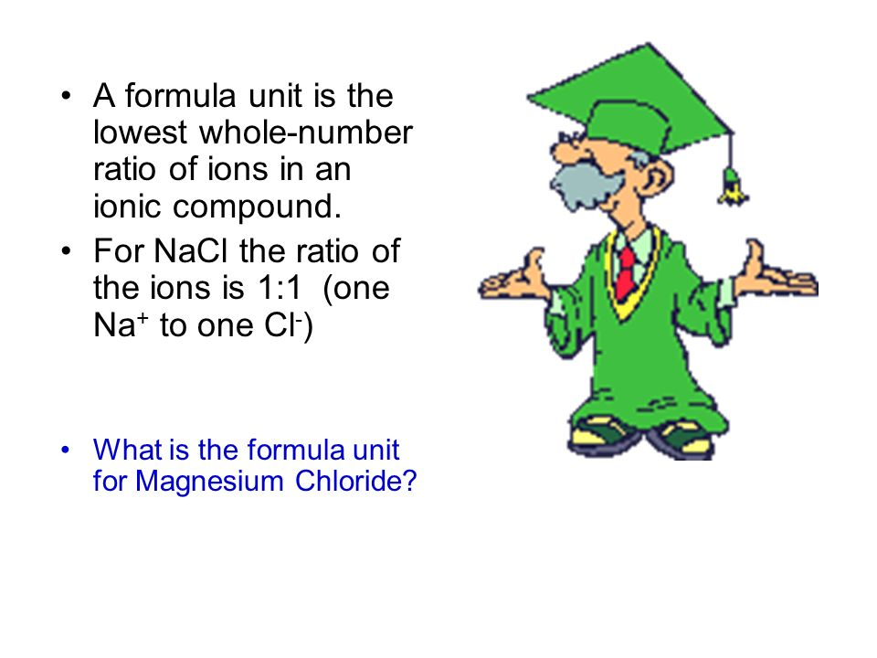 For NaCl the ratio of the ions is 1:1 (one Na+ to one Cl-)