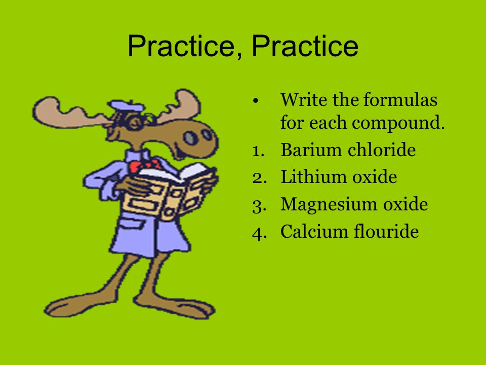 Practice, Practice Write the formulas for each compound.