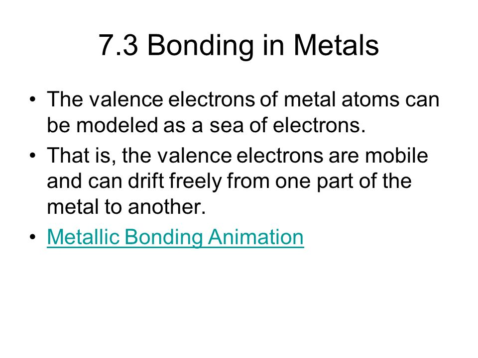7.3 Bonding in Metals The valence electrons of metal atoms can be modeled as a sea of electrons.