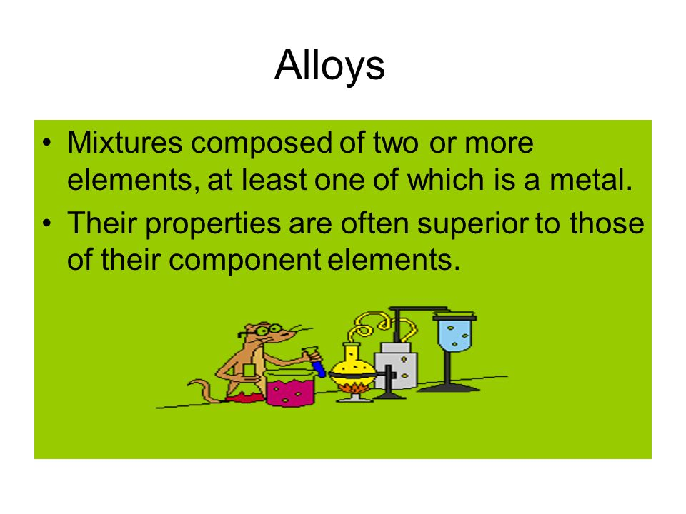 Alloys Mixtures composed of two or more elements, at least one of which is a metal.