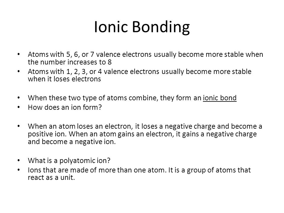 Ionic Bonding Atoms with 5, 6, or 7 valence electrons usually become more stable when the number increases to 8.