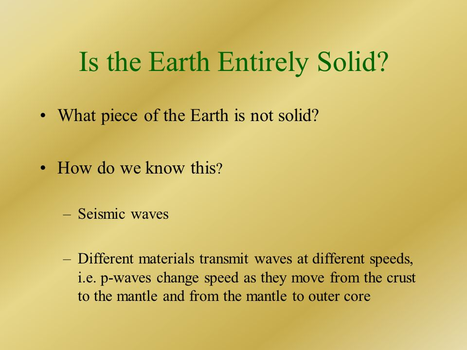 Is the Earth Entirely Solid