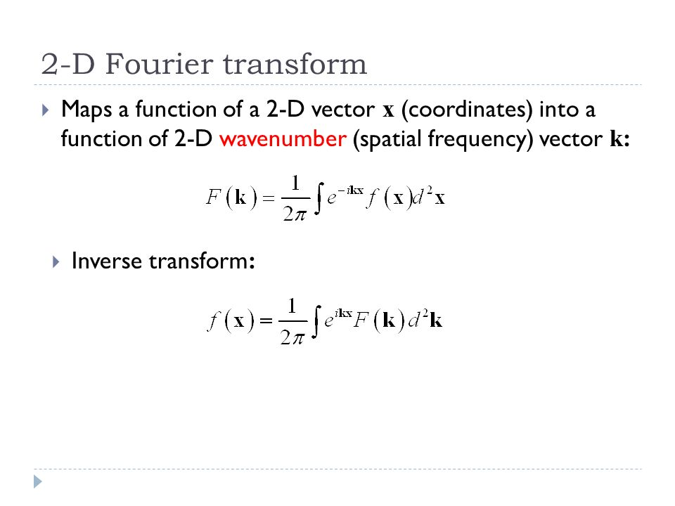 2-D Fourier transform Maps a function of a 2-D vector x (coordinates) into a function of 2-D wavenumber (spatial frequency) vector k: