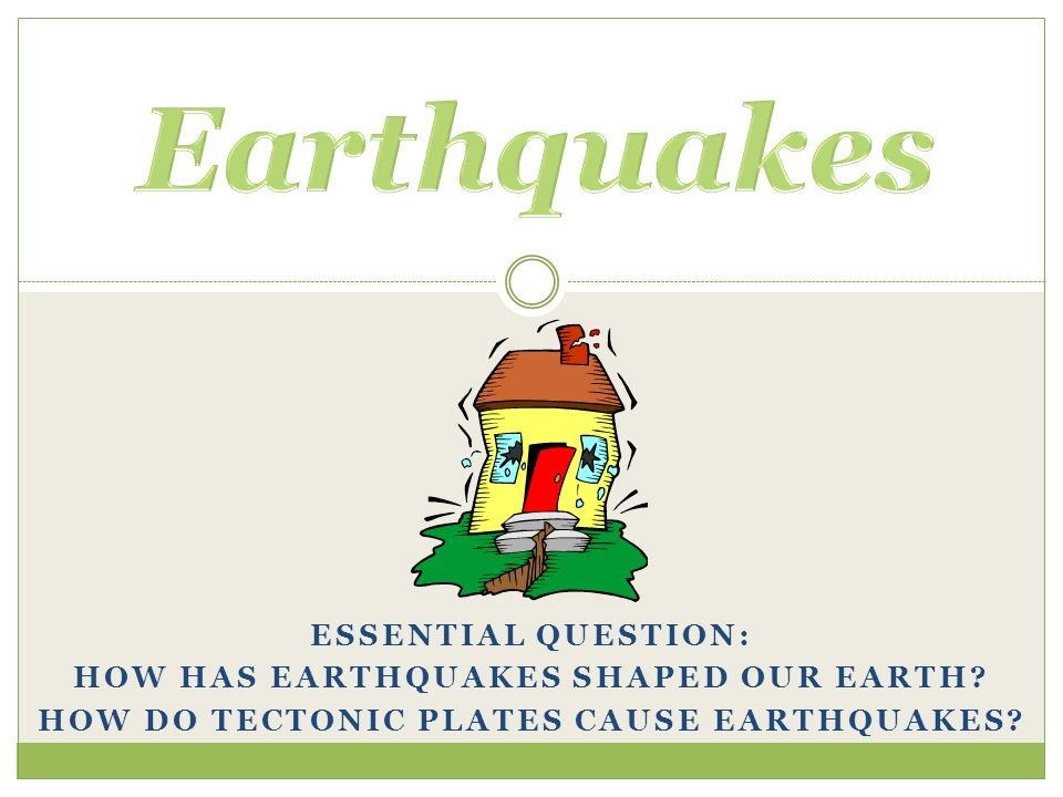 Earthquakes Essential Question: How has earthquakes shaped our Earth