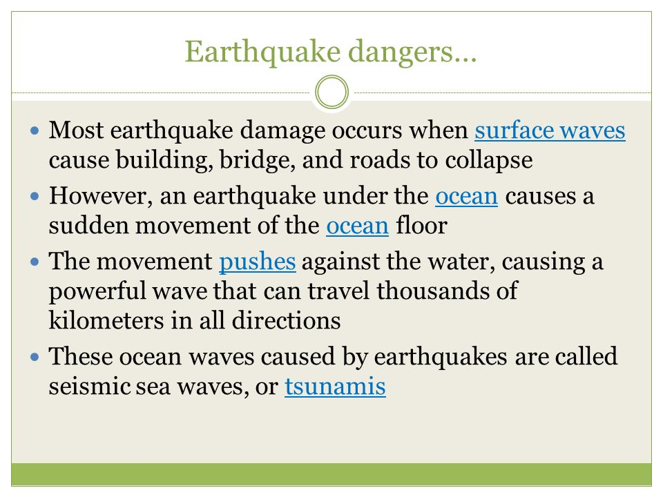 Earthquake dangers… Most earthquake damage occurs when surface waves cause building, bridge, and roads to collapse.
