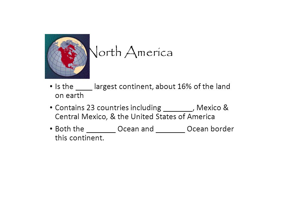 North America Is the ____ largest continent, about 16% of the land on earth.