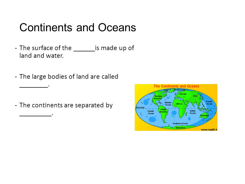 Continents and Oceans The surface of the ______is made up of land and water. The large bodies of land are called ________.