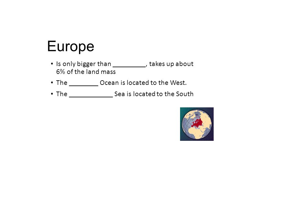 Europe Is only bigger than _________, takes up about 6% of the land mass. The ________ Ocean is located to the West.