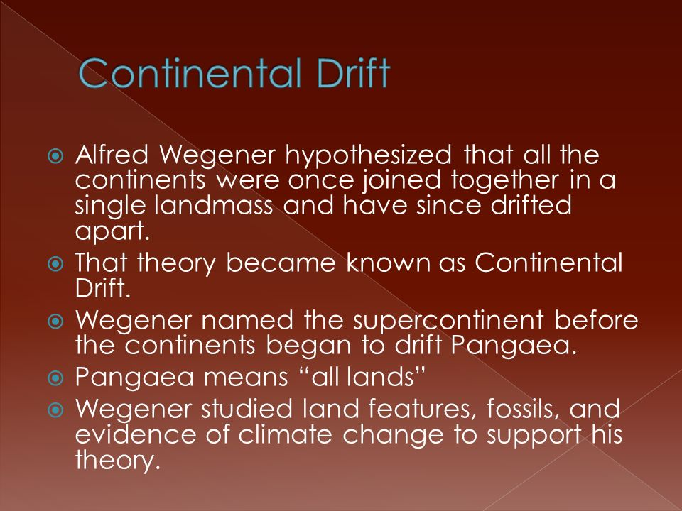 Continental Drift Alfred Wegener hypothesized that all the continents were once joined together in a single landmass and have since drifted apart.