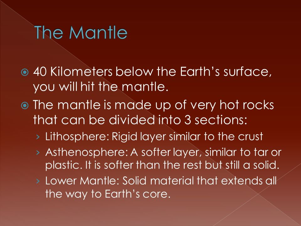 The Mantle 40 Kilometers below the Earth's surface, you will hit the mantle.