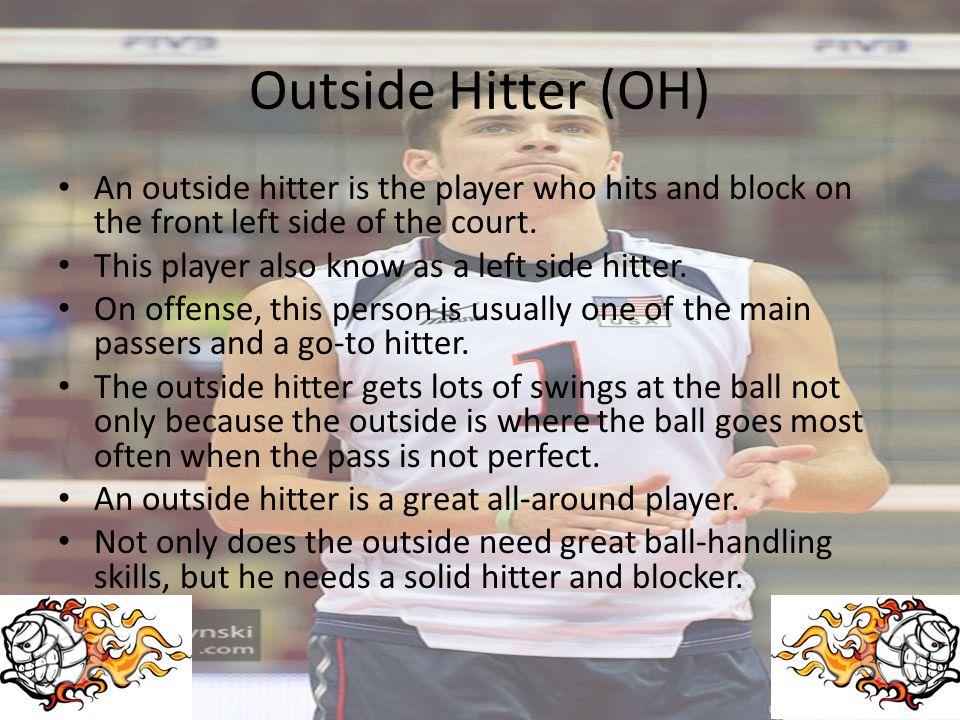Outside Hitter (OH) An outside hitter is the player who hits and block on the front left side of the court.
