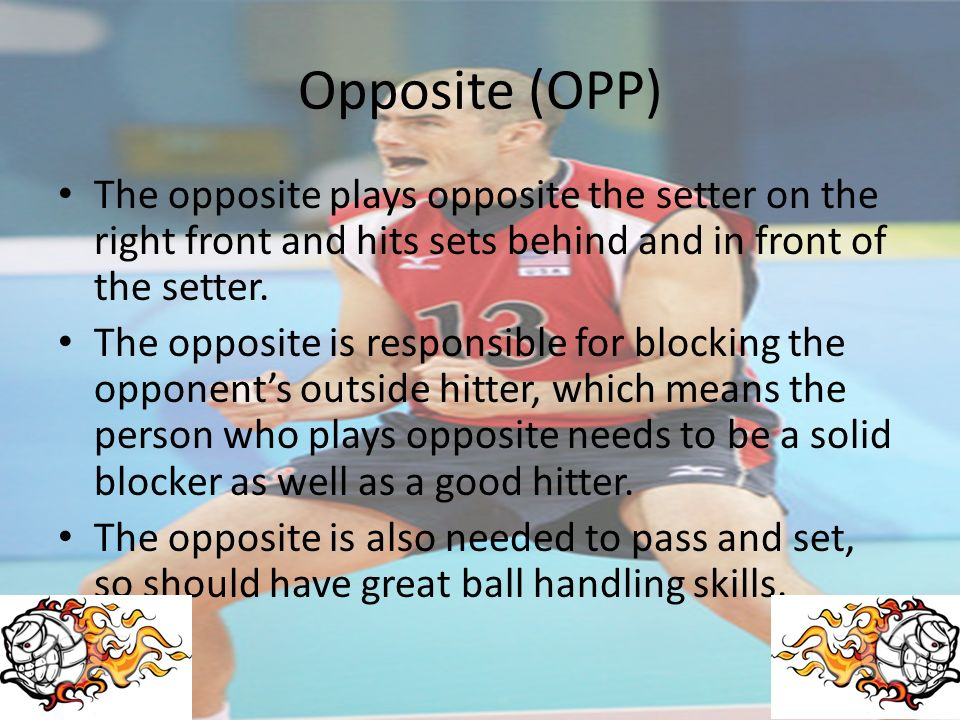 Opposite (OPP) The opposite plays opposite the setter on the right front and hits sets behind and in front of the setter.