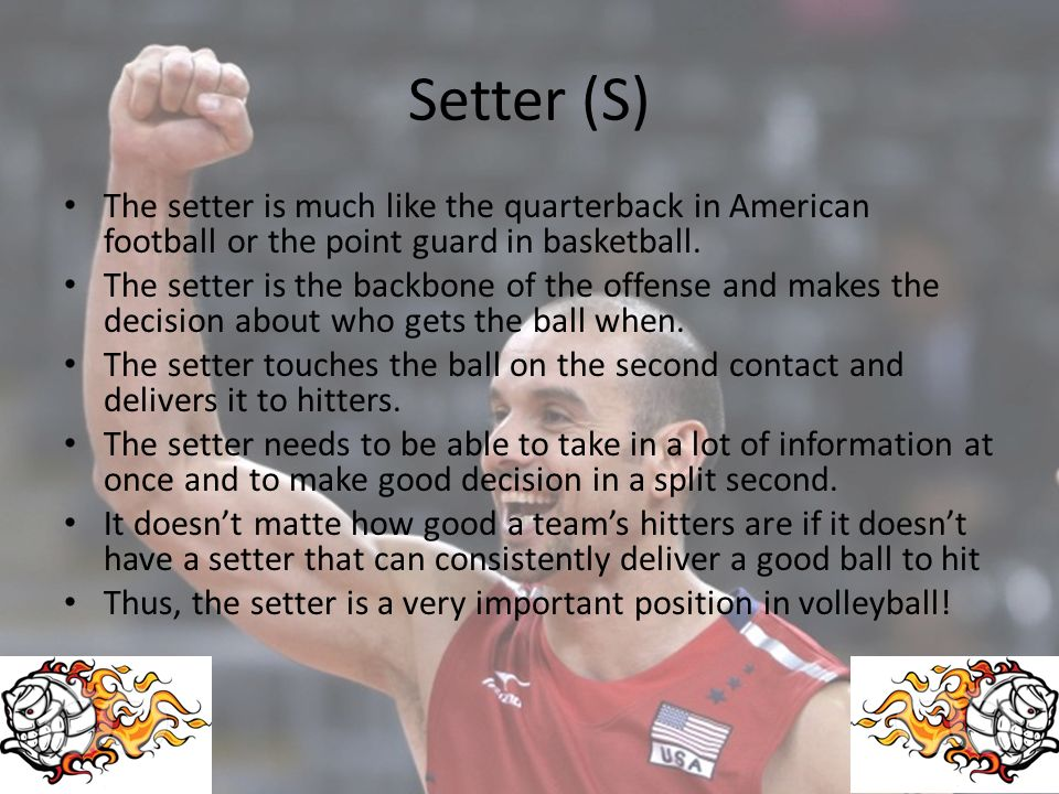 Setter (S) The setter is much like the quarterback in American football or the point guard in basketball.