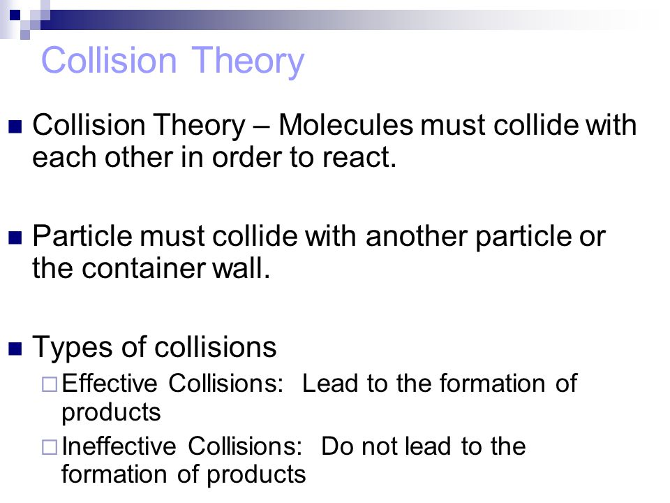 Collision Theory Collision Theory – Molecules must collide with each other in order to react.