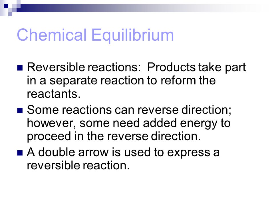 Chemical Equilibrium Reversible reactions: Products take part in a separate reaction to reform the reactants.