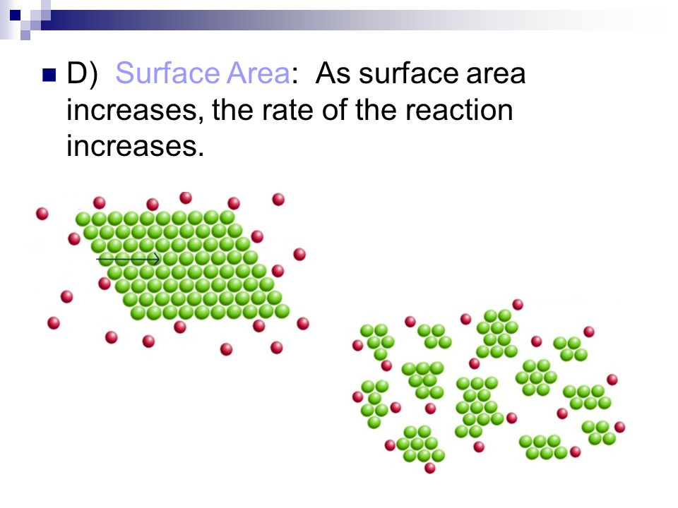 D) Surface Area: As surface area increases, the rate of the reaction increases.