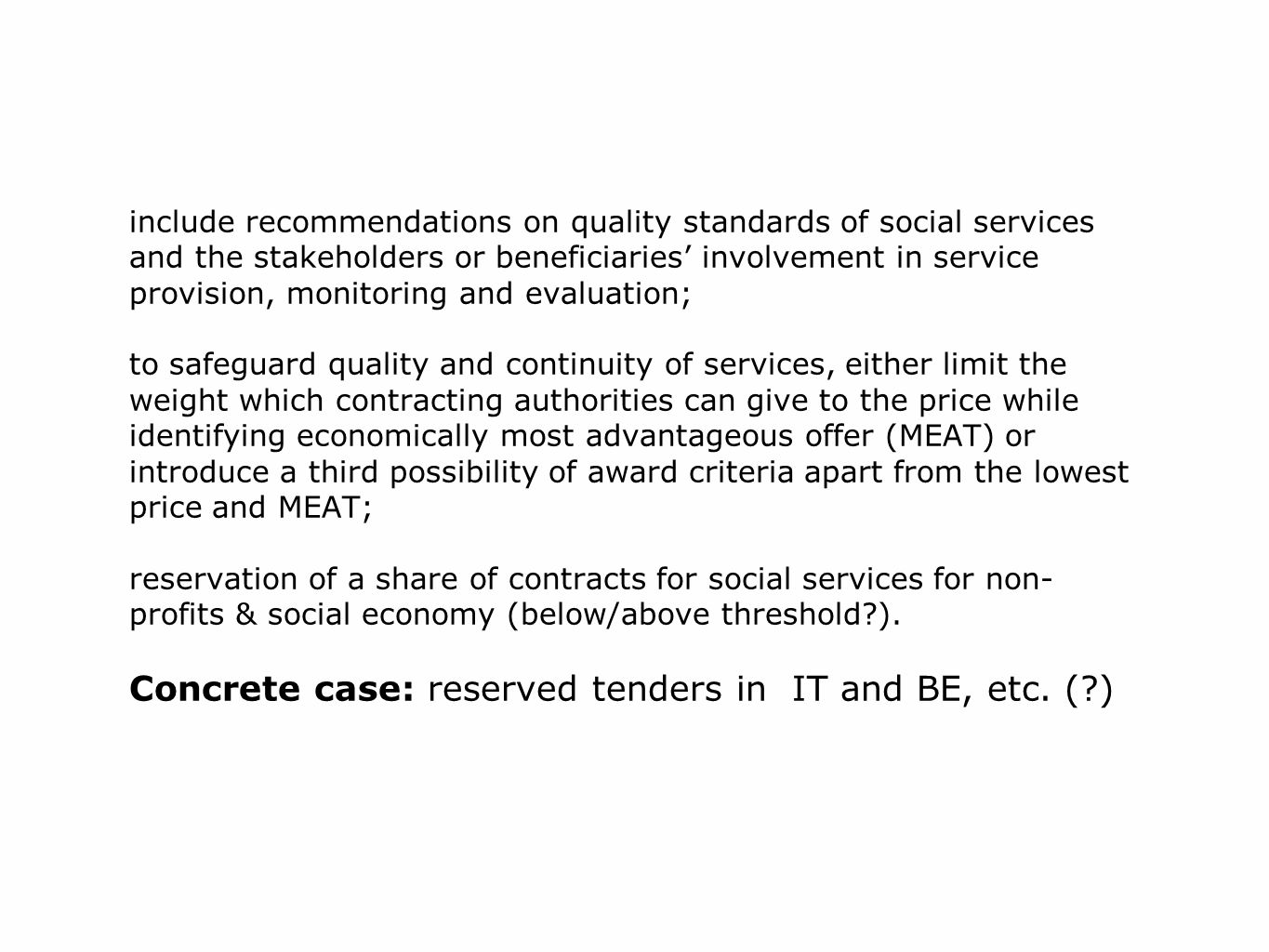 include recommendations on quality standards of social services and the stakeholders or bene­ficiaries' involvement in service provision, monitoring and evaluation; to safeguard quality and continuity of services, either limit the weight which contracting authorities can give to the price while identifying economically most advantageous offer (MEAT) or introduce a third possibility of award criteria apart from the lowest price and MEAT; reservation of a share of contracts for social services for non-profits & social economy (below/above threshold ).