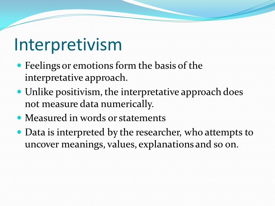 Interpretivism Feelings or emotions form the basis of the interpretative approach.