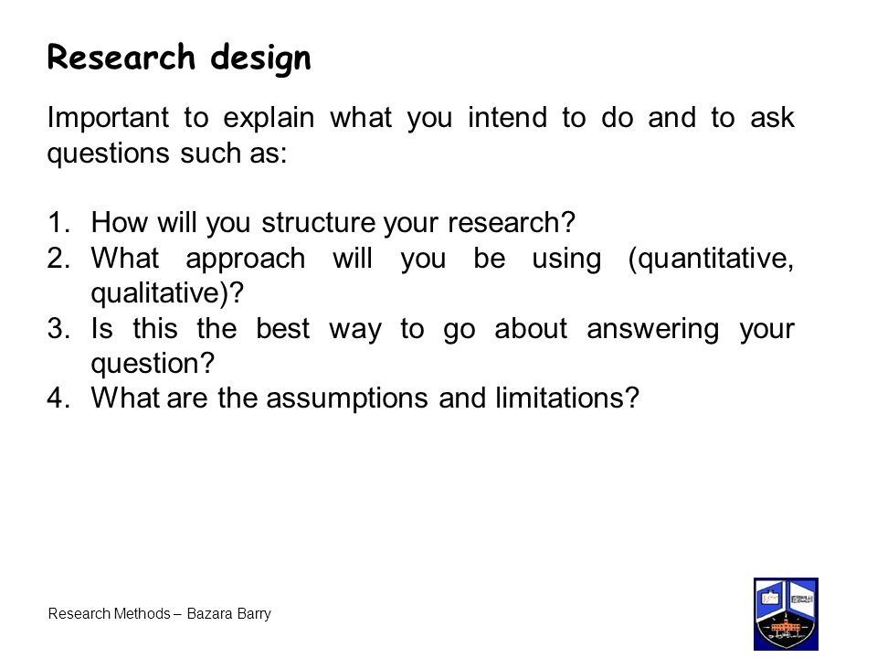 Research design Important to explain what you intend to do and to ask questions such as: How will you structure your research