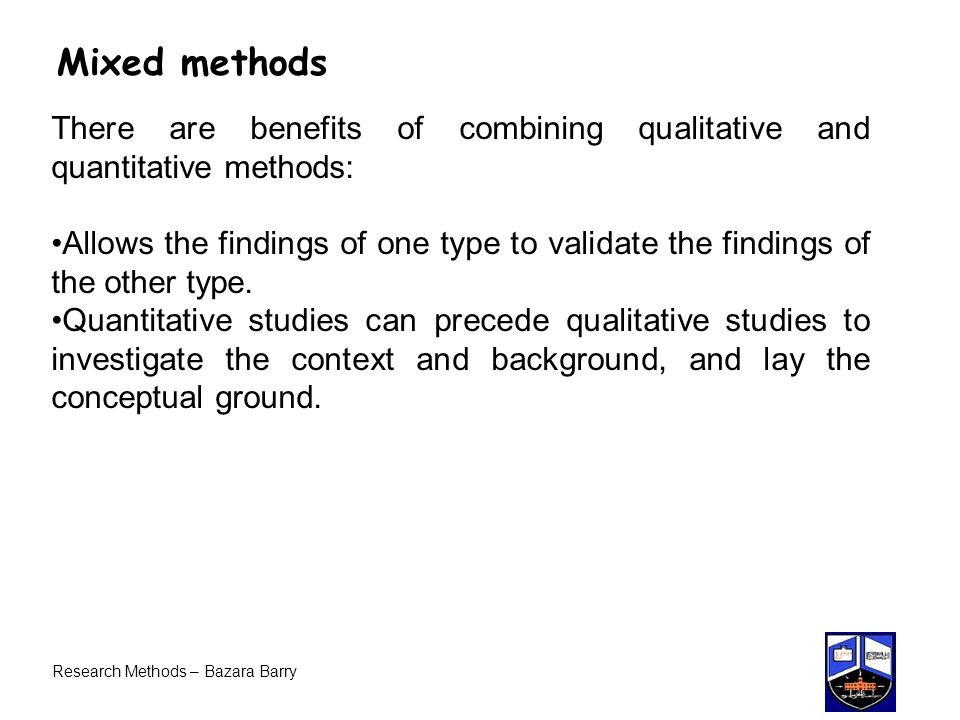Mixed methods There are benefits of combining qualitative and quantitative methods: