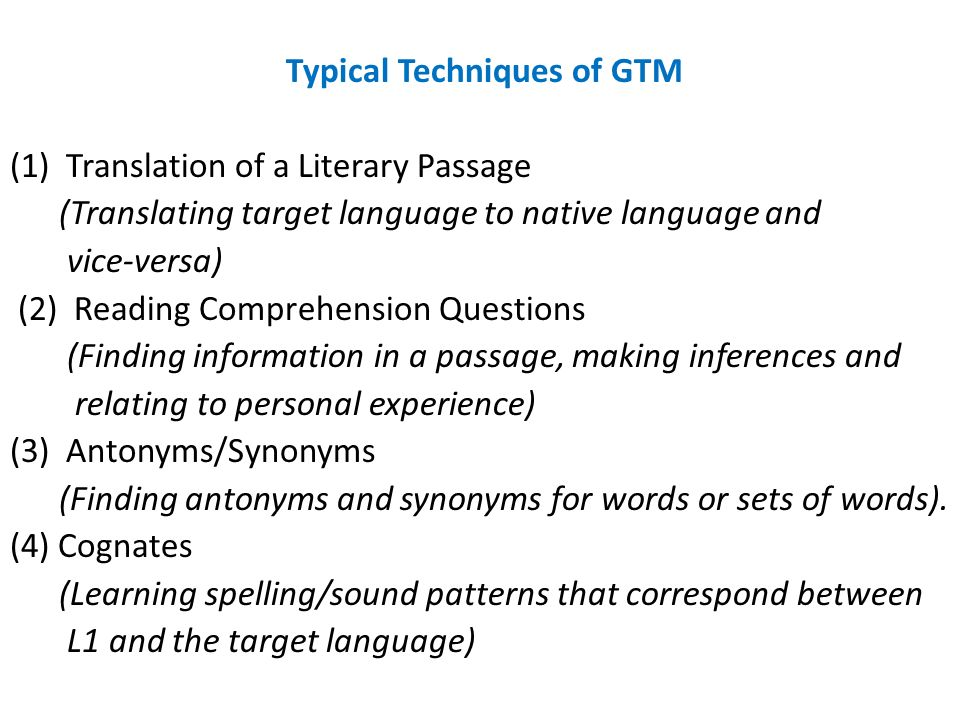 Typical Techniques of GTM (1) Translation of a Literary Passage (Translating target language to native language and vice-versa) (2) Reading Comprehension Questions (Finding information in a passage, making inferences and relating to personal experience) (3) Antonyms/Synonyms (Finding antonyms and synonyms for words or sets of words).