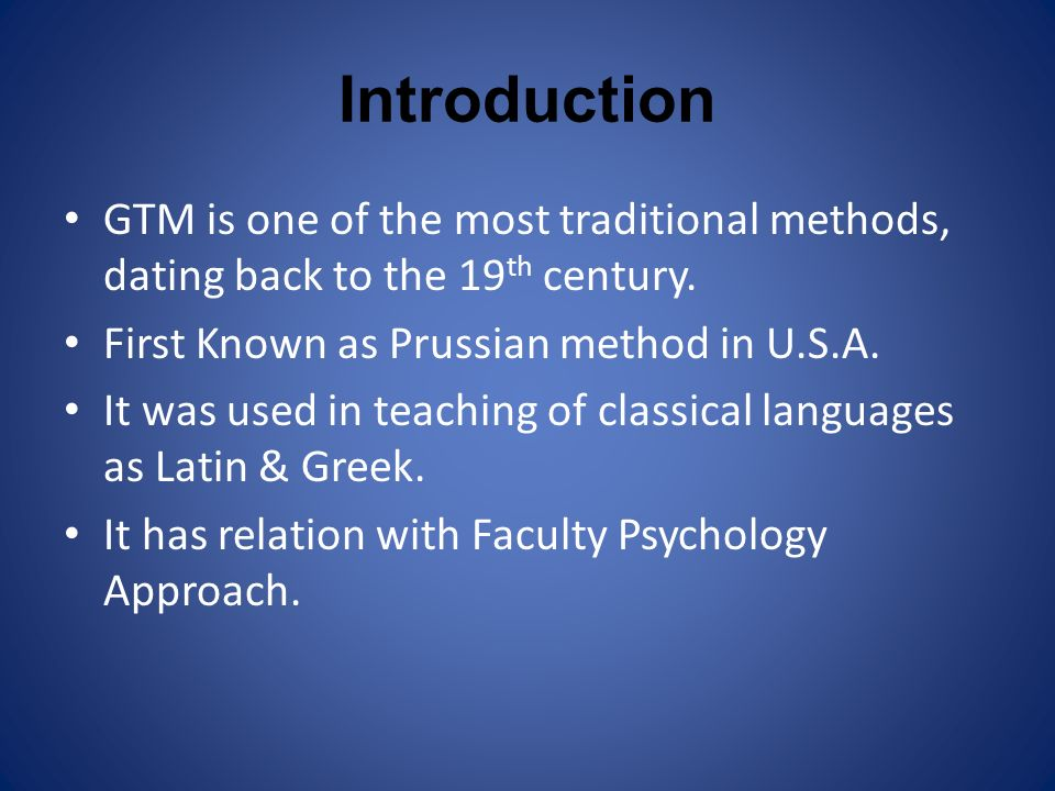 Introduction GTM is one of the most traditional methods, dating back to the 19th century. First Known as Prussian method in U.S.A.