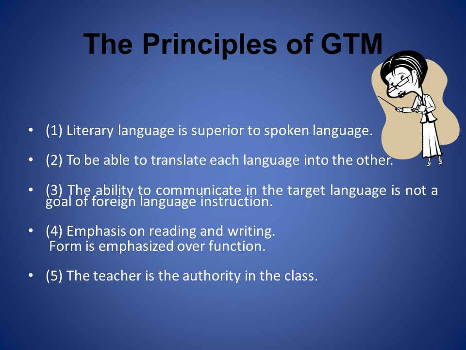 The Principles of GTM (1) Literary language is superior to spoken language. (2) To be able to translate each language into the other.
